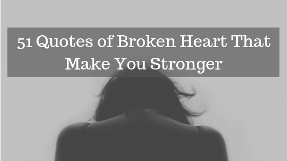 51 Quotes of Broken Heart That Make You Stronger
