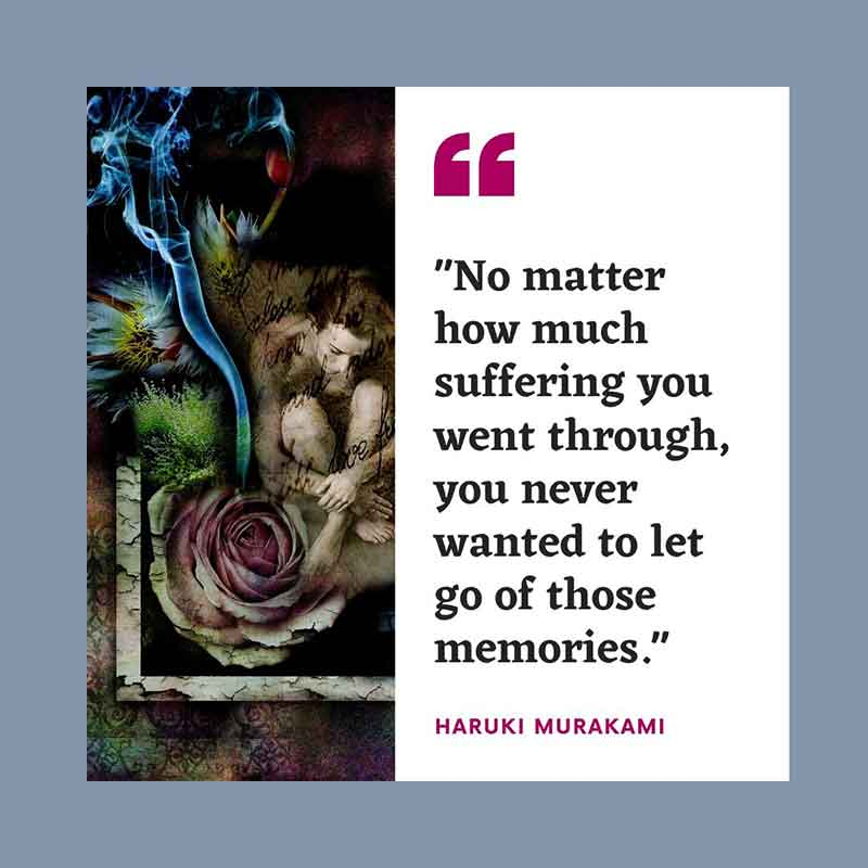No matter how much suffering you went through, you never wanted to let go of those memories - Haruki Murakami Quotation