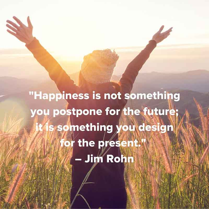 """""""Happiness is not something you postpone for the future; it is something you design for the present."""" – Jim Rohn"""